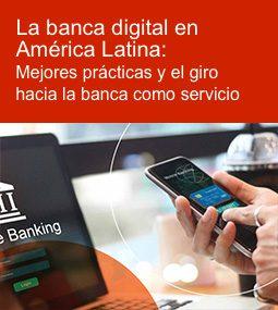 La banca digital en América Latina: mejores prácticas y el giro hacia la banca como servicio
