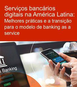 Serviços bancários digitais na América Latina: Melhores práticas e a transição para o modelo de banking as a service